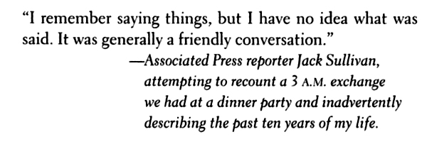 """""""I remember saying things, but I have no idea what was said. It was generally a friendly conversation."""" — Associated Press reporter Jack Sullivan, attempting to recount a 3 A.M. exchange we had at a dinner party and inadvertently describing the past ten years of my life."""