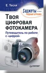 Твоя цифровая фотокамера: путеводитель по работе с цифрой