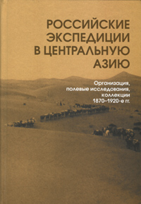 Российские экспедиции в Центральную Азию: Организация, полевые исследования, коллекции. 1870–1920-е гг.