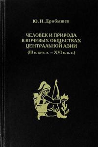 Дробышев Ю. И. Человек и природа в кочевых обществах Центральной Азии (III в. до н. э. — XVI в. н. э.) (2014)